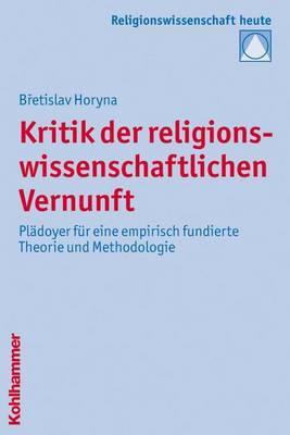 Kritik Der Religionswissenschaftlichen Vernunft: Pladoyer Fur Eine Empirisch Fundierte Theorie Und Methodologie