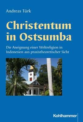 Christentum in Ostsumba: Die Aneignung Einer Weltreligion in Indonesien Aus Praxistheoretischer Sicht