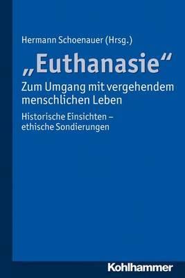 Euthanasie' - Zum Umgang Mit Vergehendem Menschlichen Leben: Historische Einsichten - Ethische Sondierungen