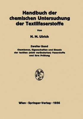 Handbuch Der Chemischen Untersuchung Der Textilfaserstoffe: Zweiter Band Chemismus, Eigenschaften Und Einsatz Der Textilen (Nicht Veranderten) Faserstoffe Und Ihre Prufung