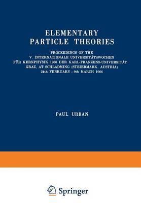 Elementary Particle Theories: Proceedings of the V. Internationale Universitatswochen fur Kernphysik 1966 der Karl-Franzens-Universitat Graz, at Schladming (Steiermark, Austria) 24th February-9th March 1966