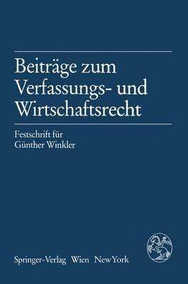 Beitrage Zum Verfassungs- Und Wirtschaftsrecht: Festschrift Fa1/4r Ga1/4nther Winkler