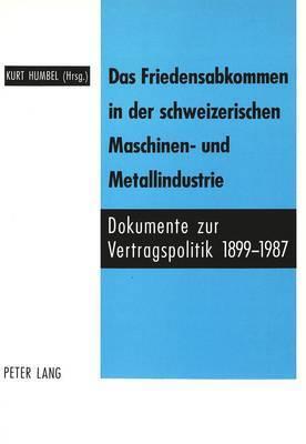 Das Friedensabkommen in Der Schweizerischen Maschinen- Und Metallindustrie.: Dokumente Zur Vertragspolitik 1899-1987