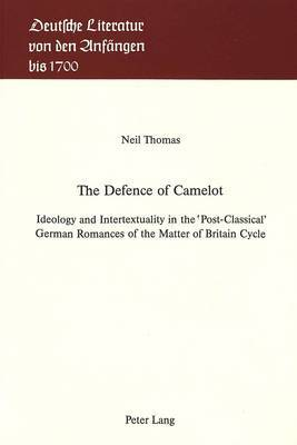 The Defence of Camelot: Ideology and Intertextuality in the Post-Classical German Romances of the Matter of Britain Cycle