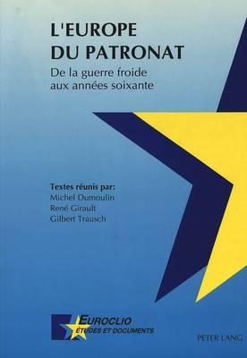 L'Europe Du Patronat. de La Guerre Froide Aux Annees Soixante: Actes Du Colloque de Louvain-La-Neuve, Des 10 Et 11 Mai 1990