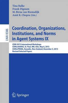 Coordination, Organizations, Institutions, and Norms in Agent Systems IX: COIN 2013 International Workshops, COIN@AAMAS, St. Paul, MN, USA, May 6, 2013, COIN@PRIMA, Dunedin, New Zealand, December 3, 2013, Revised Selected Papers
