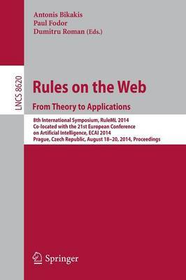 Rules on the Web: From Theory to Applications: 8th International Symposium, RuleML 2014, Co-located with the 21st European Conference on Artificial Intelligence, ECAI 2014, Prague, Czech Republic, August 18-20, 2014, Proceedings