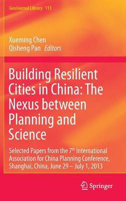Building Resilient Cities in China; the Nexus Between Planning and Science: Selected Papers from the 7th International Association for China Planning Conference, Shanghai, China, June 29 - July 1, 2013