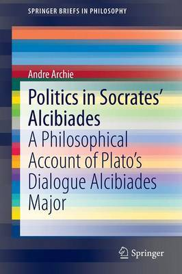 Politics in Socrates' Alcibiades: A Philosophical Account of Plato's Dialogue Alcibiades Major