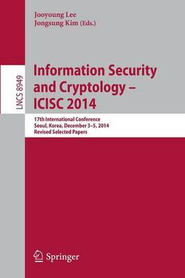 Information Security and Cryptology - ICISC 2014: 17th International Conference, Seoul, South Korea, December 3-5, 2014, Revised Selected Papers