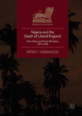 Nigeria and the Death of Liberal England: Palm Nuts and Prime Ministers, 1914-1916