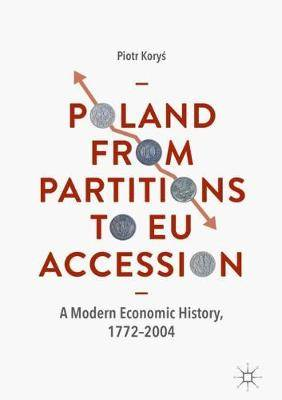 Poland From Partitions to EU Accession: A Modern Economic History, 1772-2004