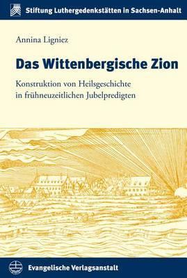 Das Wittenbergische Zion: Konstruktion Von Heilsgeschichte in Fruhneuzeitlichen Jubelpredigten