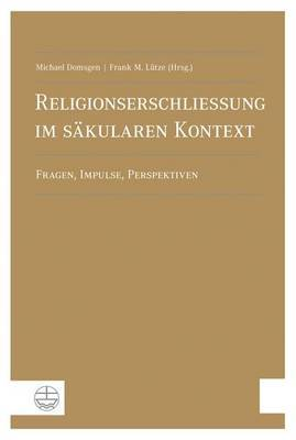 Religionserschliessung Im S'Akularen Kontext: Fragen, Impulse, Perspektiven