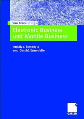 Electronic Business Und Mobile Business: Ansatze, Konzepte Und Geschaftsmodelle