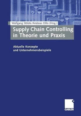Supply Chain Controlling in Theorie Und Praxis: Aktuelle Konzepte Und Unternehmensbeispiele