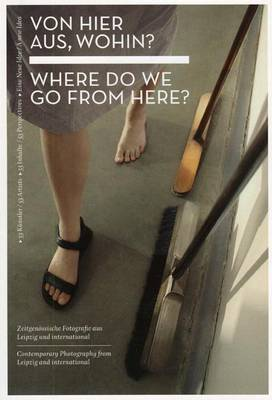 Von Hier Aus, Wohin?/Where Do We Go From Here?: 53 Kunstler/53 Inhalte/Eine Neue Idee: Zeitgenossische Fotografie Aus Leipzig Und International/53 Artists/53 Perspectives/A New Idea: Contemporary Photography From Leipzig And International