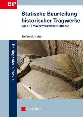 Statische Beurteilung Historischer Tragwerke: Band 1 - Mauerwerkskonstruktionen: Band 1