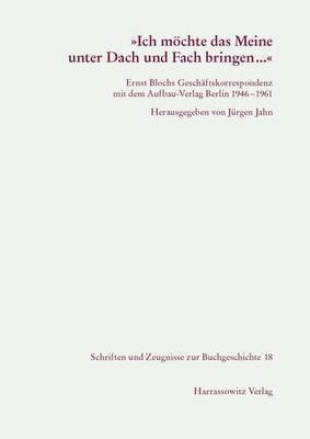 Ich Mochte Das Meine Unter Dach Und Fach Bringen...: Ernst Blochs Geschaftskorrespondenz Mit Dem Aufbau-Verlag 1946-1961. Eine Dokumentation