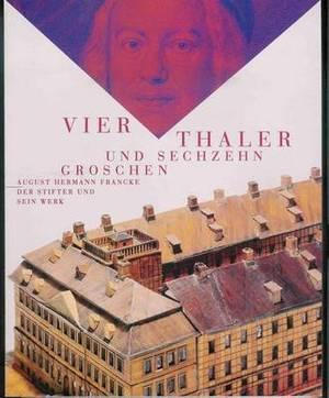 Vier Thaler Und Sechzehn Groschen: August Hermann Francke. Der Stifter Und Sein Werk