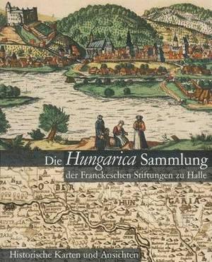 Die Hungarica Sammlung Der Franckeschen Stiftungen Zu Halle. Historische Karten Und Ansichten: Bearbeitet Von Laszlo Paszti Und Attila Verok