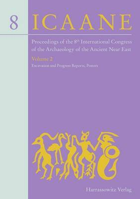 Proceedings of the 8th International Congress on the Archaeology of the Ancient Near East: 30 April - 4 May 2012, University of Warsaw Volume 2: Excavation and Progress Reports, Posters