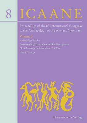 Proceedings of the 8th International Congress on the Archaeology of the Ancient Near East: 30 April - 4 May 2012, University of Warsaw Volume 3: Archaeology of Fire, Conservation, Preservation and Site