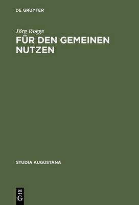 F r Den Gemeinen Nutzen: Politisches Handeln Und Politikverst ndnis Von Rat Und B rgerschaft in Augsburg Im Sp tmittelalter