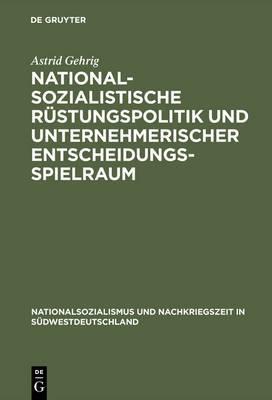 Nationalsozialistische R�stungspolitik Und Unternehmerischer Entscheidungsspielraum: Vergleichende Fallstudien Zur W�rttembergischen Maschinenbauindustrie