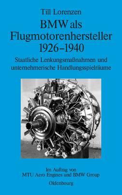 BMW ALS Flugmotorenhersteller 1926-1940: Staatliche Lenkungsmassnahmen Und Unternehmerische Handlungsspielraume. Im Auftrag Von Mtu Aero Engines Und BMW Group
