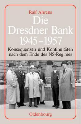 Die Dresdner Bank 1945-1957: Konsequenzen Und Kontinuit ten Nach Dem Ende Des Ns-Regimes. Unter Mitarbeit Von Ingo K hler, Harald Wixforth Und Dieter Ziegler