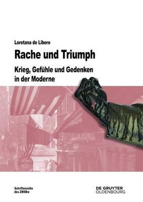 Rache und Triumph: Krieg, Gefuhle und Gedenken in der Moderne