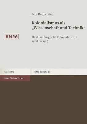 Kolonialismus als  Wissenschaft und Technik : Das Hamburgische Kolonialinstitut 1908 bis 1919