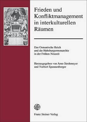 Frieden Und Konfliktmanagement in Interkulturellen Raumen: Das Osmanische Reich Und Die Habsburgermonarchie in Der Fruhen Neuzeit