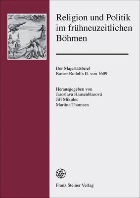Religion Und Politik Im Fruhneuzeitlichen Bohmen: Der Majestatsbrief Kaiser Rudolfs II. Von 1609