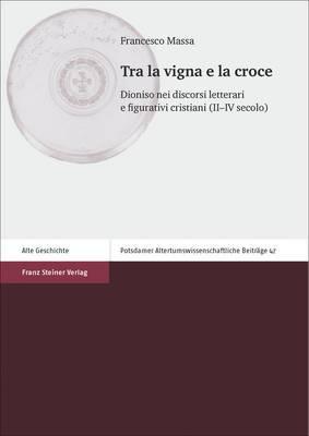 Tra La Vigna E La Croce: Dioniso Nei Discorsi Letterari E Figurativi Cristiani (II-IV Secolo)