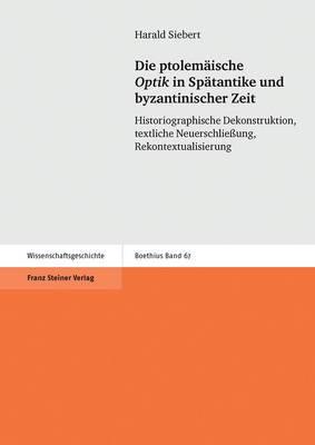 Die Ptolemaische  Optik  in Spatantike Und Byzantinischer Zeit: Historiographische Dekonstruktion, Textliche Neuerschliessung, Rekontextualisierung
