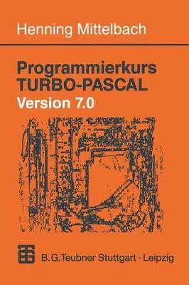 Programmierkurs Turbo-Pascal Version 7.0: Ein Lehr- Und Ubungsbuch Mit Mehr ALS 220 Programmen