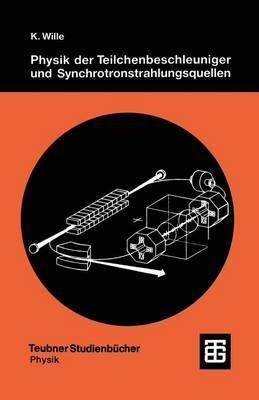 Physik Der Teilchenbeschleuniger Und Synchrotronstrahlungsquellen: Eine Einfuhrung