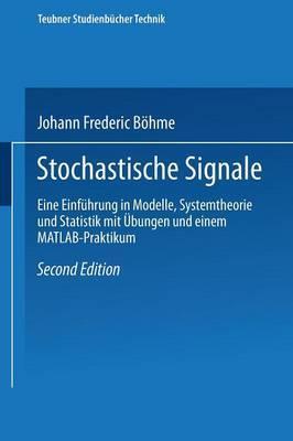 Stochastische Signale: Eine Einfuhrung in Modelle, Systemtheorie Und Statistik Mit Ubungen Und Einem MATLAB-Praktikum