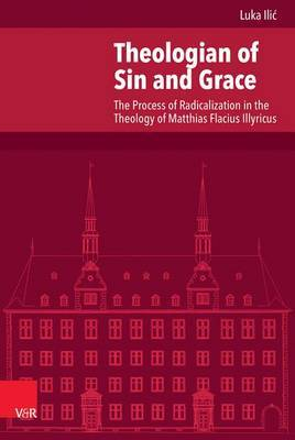 Theologian of Sin and Grace: The Process of Radicalization in the Theology of Matthias Flacius Illyricus