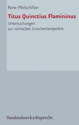 Titus Quinctius Flamininus: Untersuchungen Zur Romischen Griechenlandpolitik