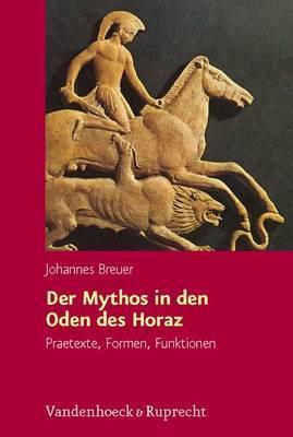 Der Mythos in Den Oden Des Horaz: Praetexte, Formen, Funktionen