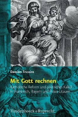 Mit Gott Rechnen: Katholische Reform Und Politisches Kalkul in Frankreich, Bayern Und Polen-Litauen