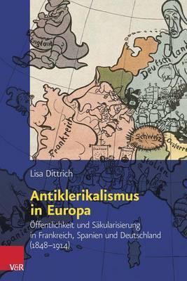 Antiklerikalismus in Europa: Offentlichkeit Und Sakularisierung in Frankreich, Spanien Und Deutschland (1848-1914)