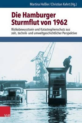Die Hamburger Sturmflut Von 1962: Risikobewusstsein Und Katastrophenschutz Aus Zeit-, Technik- Und Umweltgeschichtlicher Perspektive