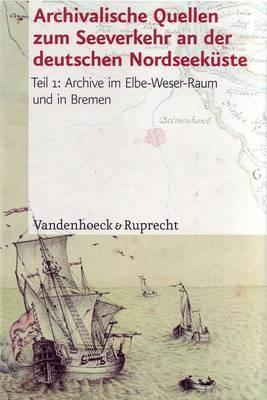 Archivalische Quellen Zum Seeverkehr An der Deutschen Nordseekuste: Teil 1: Archive Im Elbe-Weser-Raum Und In Bremen