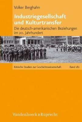 Industriegesellschaft Und Kulturtransfer: Die Deutsch-amerikanischen Beziehungen Im 20. Jahrhundert