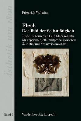 Fleck - Das Bild Der Selbsttatigkeit: Justinus Kerner Und Die Klecksografie Als Experimentelle Bildpraxis Zwischen Asthetik Und Naturwissenschaft