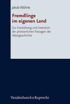Fremdlinge Im Eigenen Land: Zur Entstehung Und Intention Der Priesterlichen Passagen Der Vatergeschichte